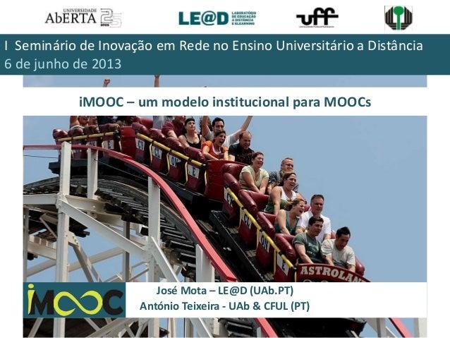 iMOOC – um modelo institucional para MOOCsJosé Mota – LE@D (UAb.PT)António Teixeira - UAb & CFUL (PT)I Seminário de Inovaç...