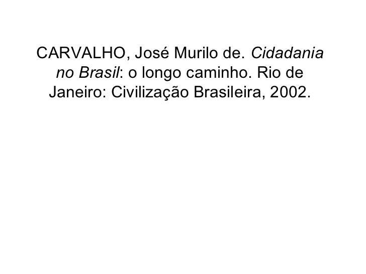 CARVALHO, José Murilo de. Cidadania  no Brasil: o longo caminho. Rio de Janeiro: Civilização Brasileira, 2002.