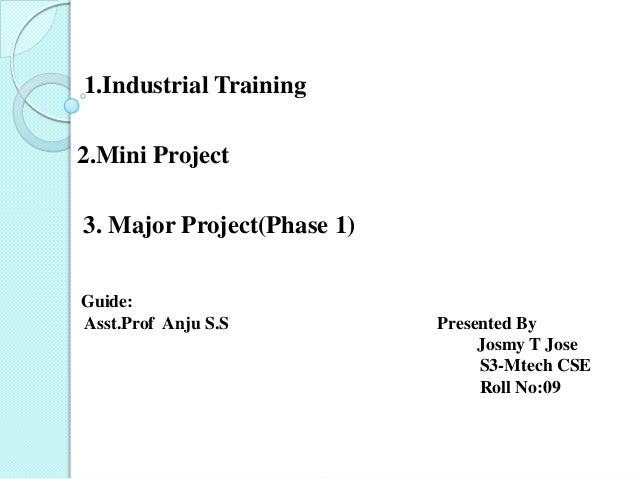 1.Industrial Training2.Mini Project3. Major Project(Phase 1)Guide:Asst.Prof Anju S.S          Presented By                ...