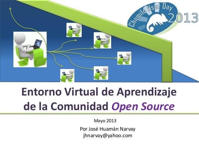 Entorno Virtual de Aprendizajede la Comunidad Open SourceMayo 2013Por José Huamán Narvayjhnarvay@yahoo.com