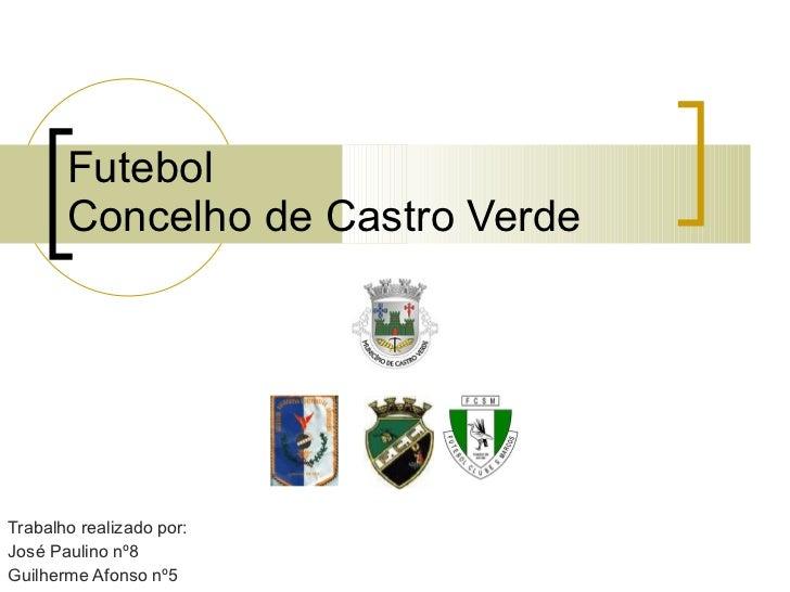 Futebol  Concelho de Castro Verde Trabalho realizado por: José Paulino nº8 Guilherme Afonso nº5