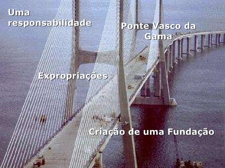 Ponte Vasco da Gama Criação de uma Fundação Uma responsabilidade Expropriações