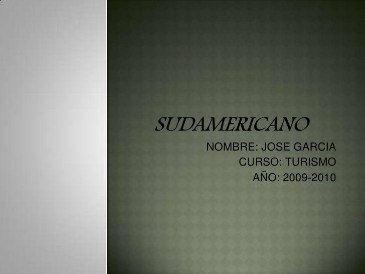Sudamericano<br />NOMBRE: JOSE GARCIA<br />CURSO: TURISMO<br />AÑO: 2009-2010<br />