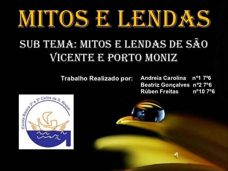 MITOS E LENDAS Sub tema: Mitos e Lendas de São Vicente e Porto Moniz Trabalho Realizado por: Andreia Carolina  nº1 7º6 Bea...