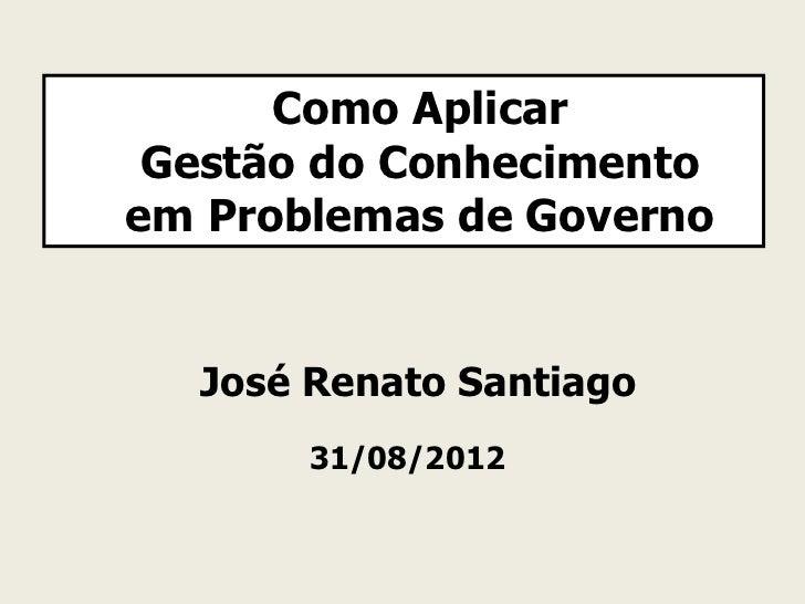 Como Aplicar Gestão do Conhecimentoem Problemas de Governo  José Renato Santiago       31/08/2012