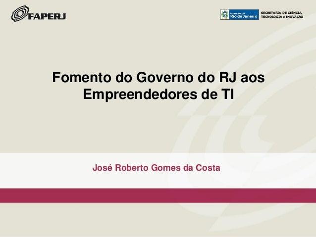 SECRETARIA DE CIÊNCIA, TECNOLOGIA e INOVAÇÃO José Roberto Gomes da Costa Fomento do Governo do RJ aos Empreendedores de TI...