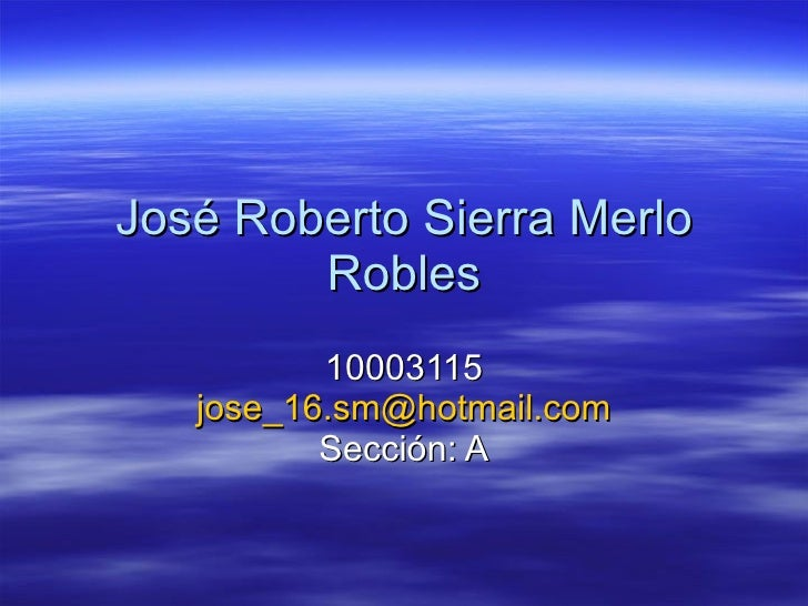 José Roberto Sierra Merlo Robles 10003115 [email_address] Sección: A