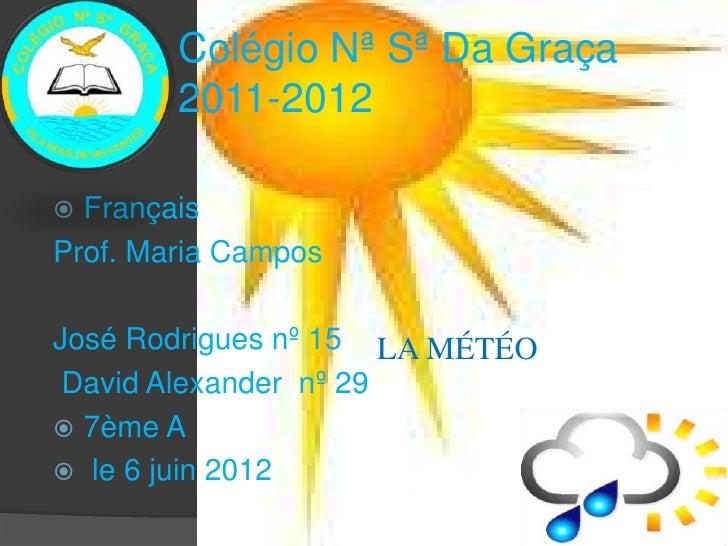 Colégio Nª Sª Da Graça        2011-2012 FrançaisProf. Maria CamposJosé Rodrigues nº 15 LA MÉTÉO David Alexander nº 29 7è...