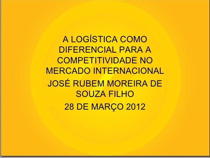 A LOGÍSTICA COMO  DIFERENCIAL PARA A  COMPETITIVIDADE NOMERCADO INTERNACIONALJOSÉ RUBEM MOREIRA DE      SOUZA FILHO   28 D...