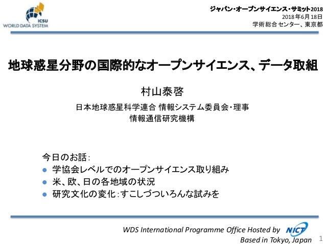 地球惑星分野の国際的なオープンサイエンス、データ取組 村山泰啓 日本地球惑星科学連合 情報システム委員会・理事 情報通信研究機構 1 WDS International Programme Office Hosted by Based in T...