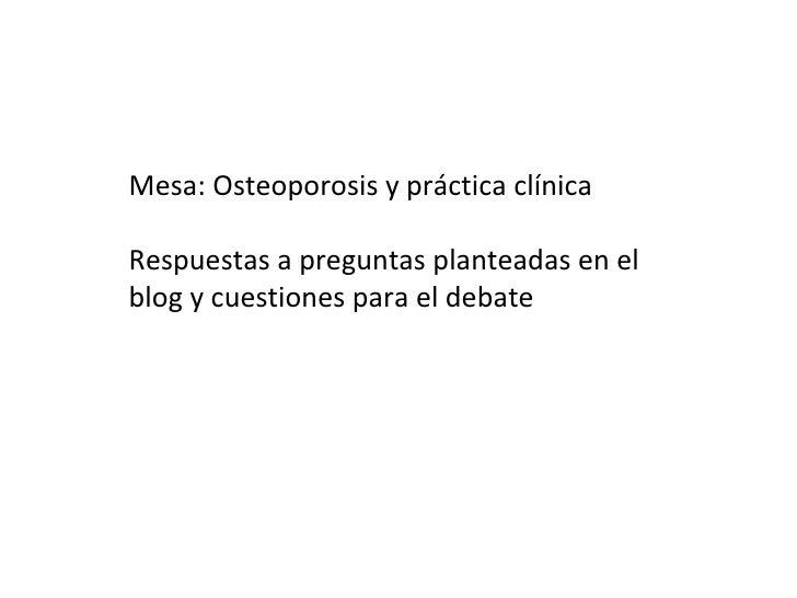 Mesa: Osteoporosis y práctica clínicaRespuestas a preguntas planteadas en elblog y cuestiones para el debate
