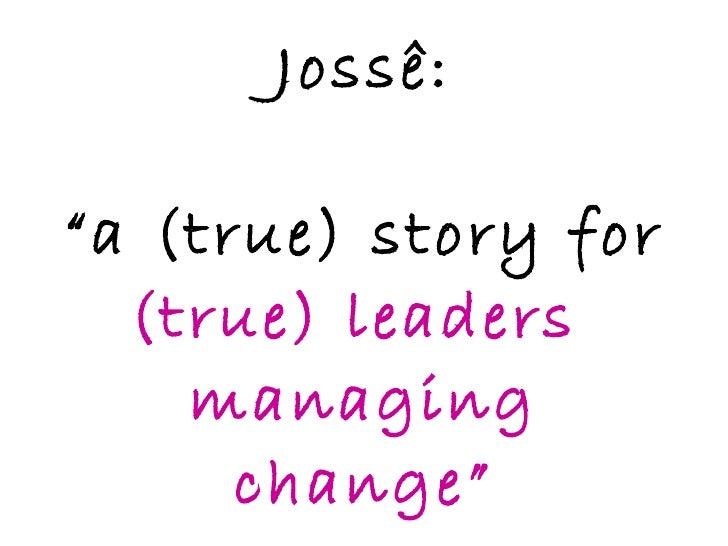 """Jossê: """"a (true) story for  (true) leaders  managing change"""""""
