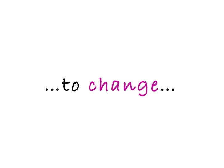 … to  change …