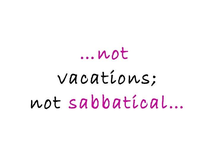… not  vacations; not  sabbatical…