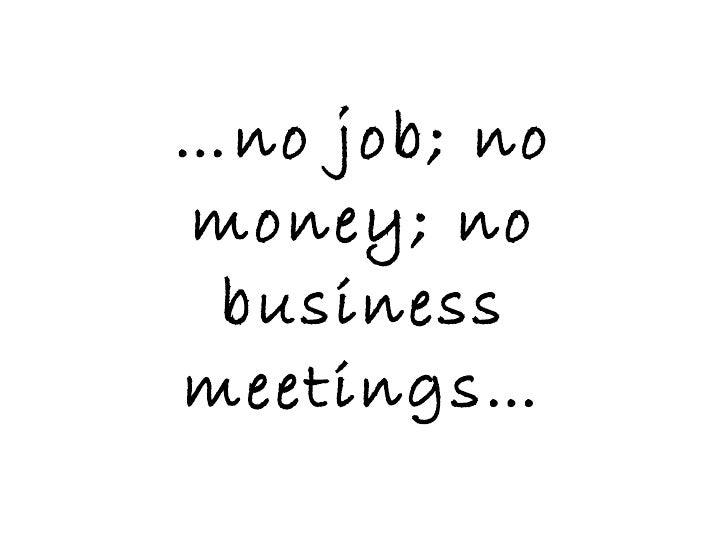 … no job; no money; no business meetings…