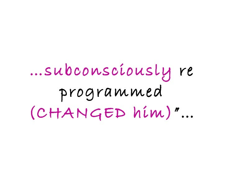 """… subconsciously  re programmed  (CHANGED him) """"…"""