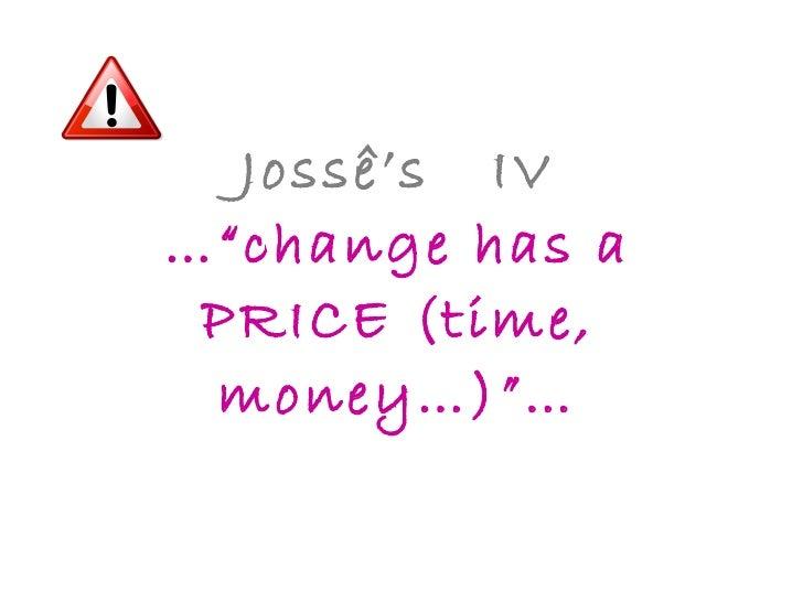 "Jossê's  IV …""change has a PRICE (time, money…)""…"