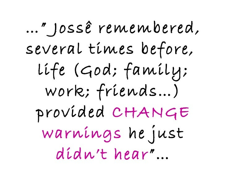 """…""""  Jossê remembered, several times before,  life (God; family; work; friends…) provided  CHANGE warnings  he just  didn't..."""