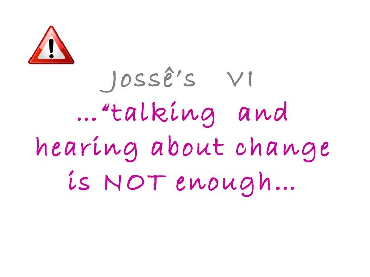 """Jossê's  VI …""""talking  and hearing about change is NOT enough…"""