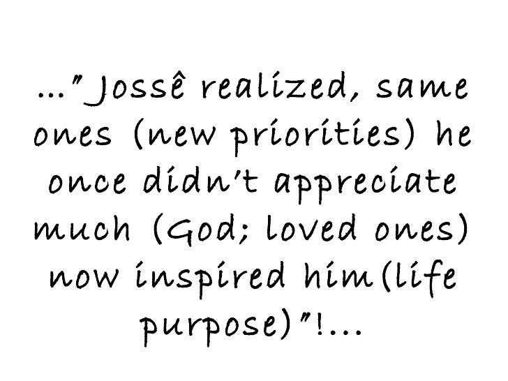 """…""""  Jossê realized, same ones (new priorities) he once didn't appreciate much (God; loved ones) now inspired him(life purp..."""
