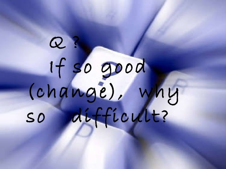Q ? If so good  (change),  why so  difficult?