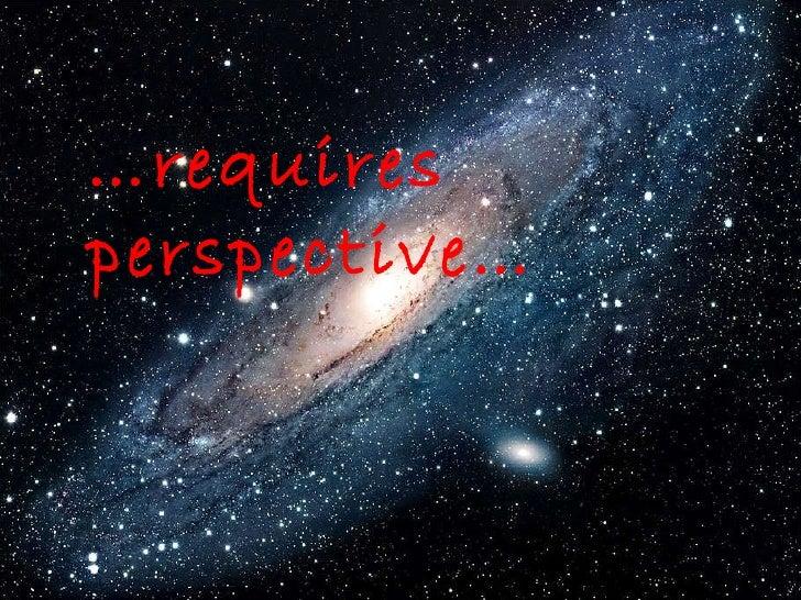 … requires  perspective…