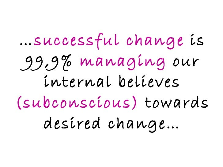 … successful change  is 99,9%  managing  our internal believes  (subconscious)  towards desired change…