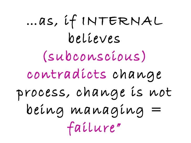 """… as, if INTERNAL believes  (subconscious) contradicts  change process, change is not being managing =  failure"""""""