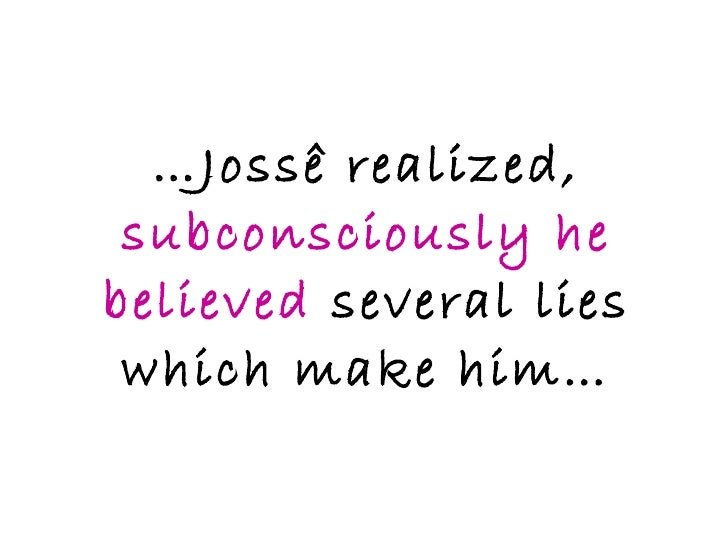 … Jossê realized,  subconsciously he believed  several lies which make him…