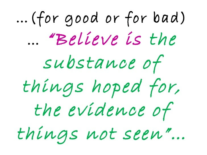 """… (for good or for bad)…  """"Believe is  the substance of things hoped for, the evidence of things not seen""""…"""