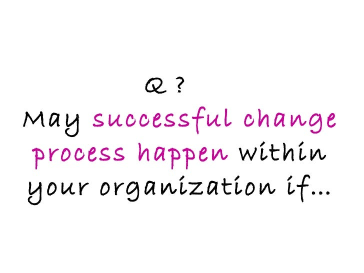 Q ? May  successful change process happen  within your organization if…