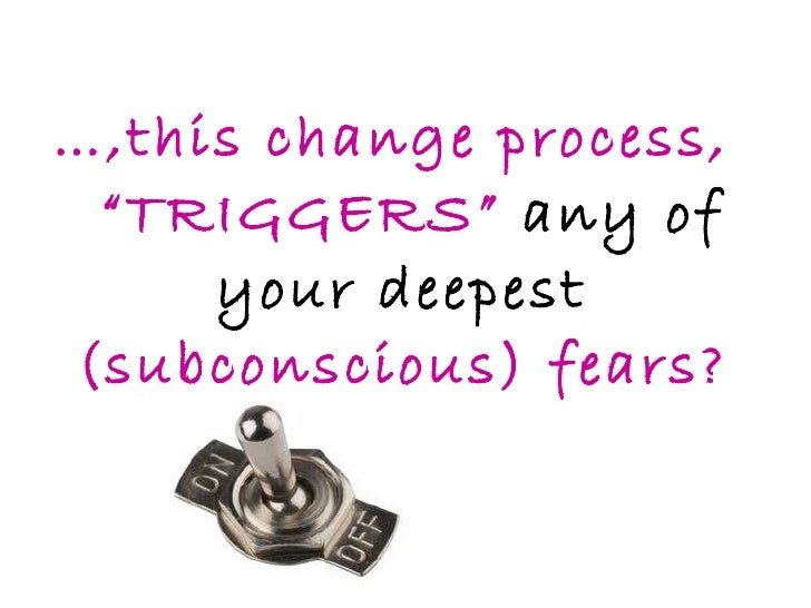 """… ,this change process,   """"TRIGGERS""""  any of your deepest  (subconscious) fears?"""