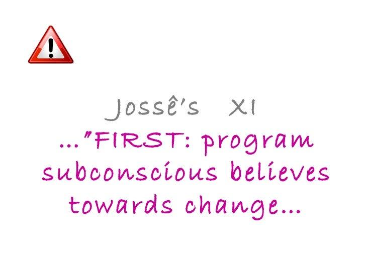 "Jossê's  XI …""FIRST: program subconscious believes towards change…"