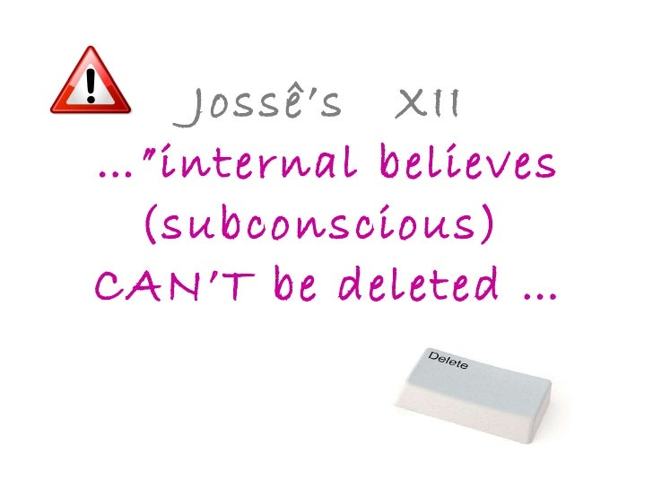 """Jossê's  XII …""""internal believes (subconscious)  CAN'T be deleted …"""