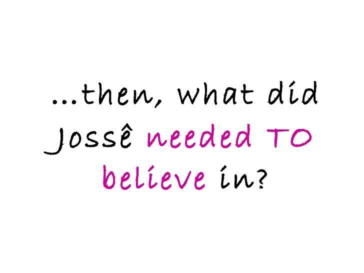 … then, what did Jossê  needed TO believe  in?