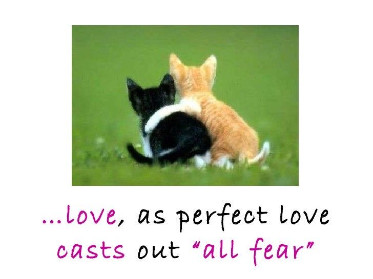 """… love , as perfect love  casts   out  """"all fear"""""""