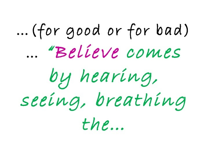 """… (for good or for bad)…  """" Believe  comes by hearing, seeing, breathing the…"""