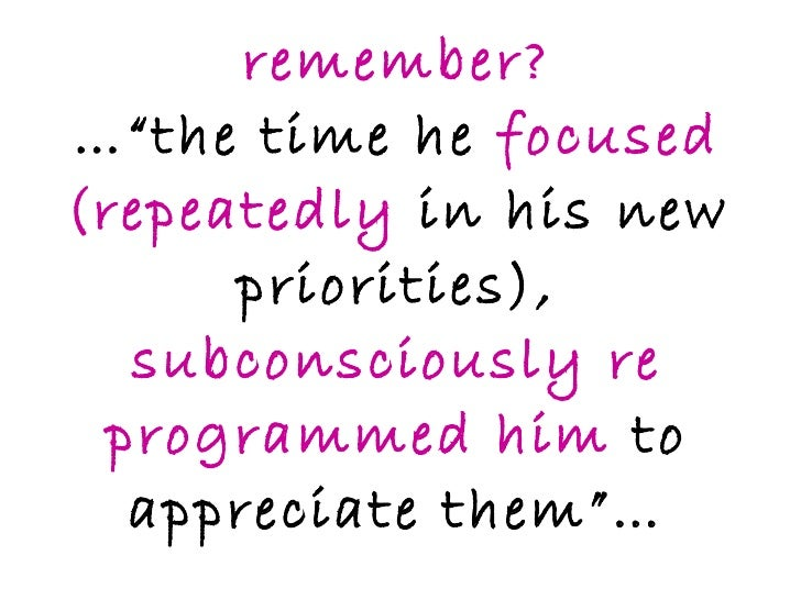 """remember? …""""the time he  focused (repeatedly  in his new priorities),  subconsciously re programmed him  to appreciate the..."""