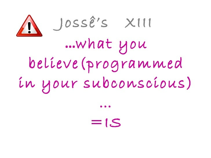 Jossê's  XIII … what you believe(programmed in your subconscious)… =IS