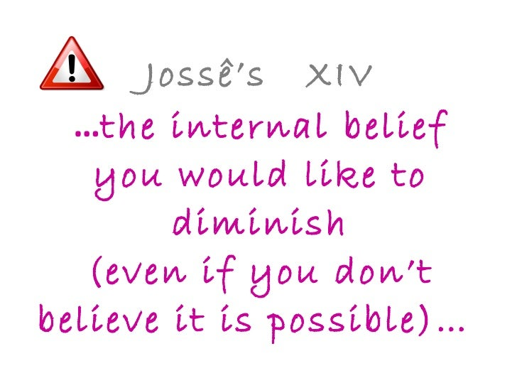 Jossê's  XIV … the internal belief you would like to diminish (even if you don't believe it is possible)…
