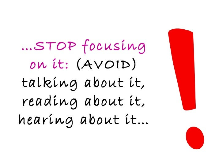 … STOP focusing on it:  (AVOID) talking about it, reading about it, hearing about it…