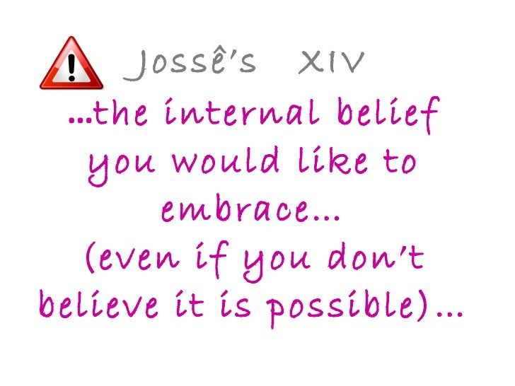 Jossê's  XIV … the internal belief you would like to embrace… (even if you don't believe it is possible)…