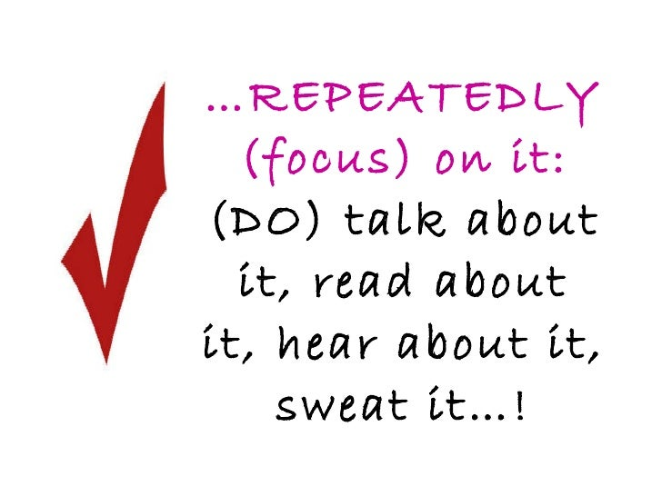 … REPEATEDLY (focus) on it:  (DO) talk about it, read about it, hear about it, sweat it…!