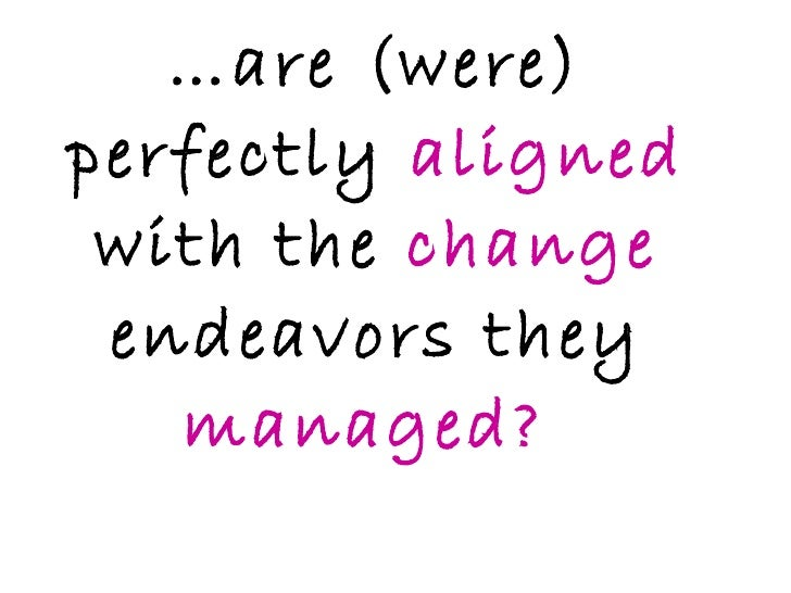 … are (were) perfectly  aligned  with the  change  endeavors they  managed?