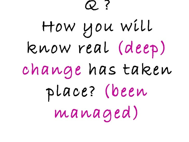 Q ? How you will know real  (deep) change  has taken place?  (been managed)