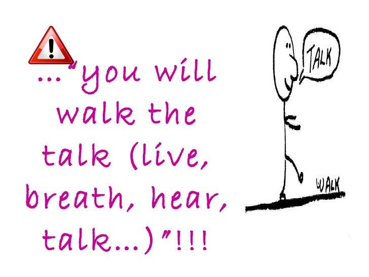 "…"" you will walk the talk (live, breath, hear, talk…)""!!!"