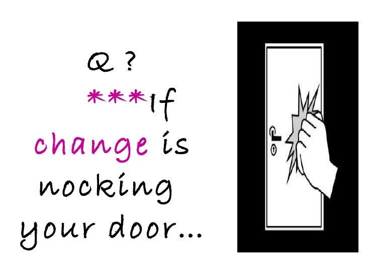 Q ? *** If  change  is nocking  your door…