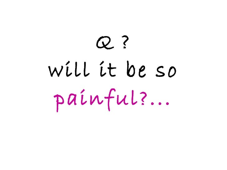 Q ? will it be so  painful?...