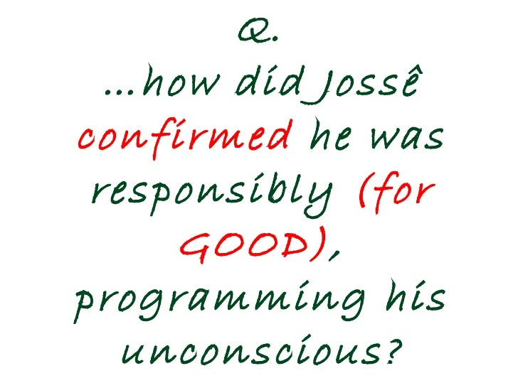 Q. …how did Jossê  confirmed  he was responsibly  (for GOOD) ,   programming his unconscious?
