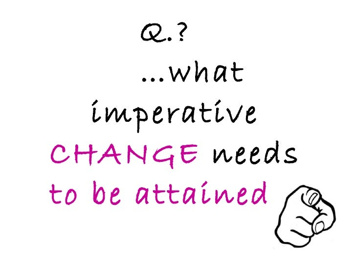 Q.?  …what imperative  CHANGE  needs  to be attained …